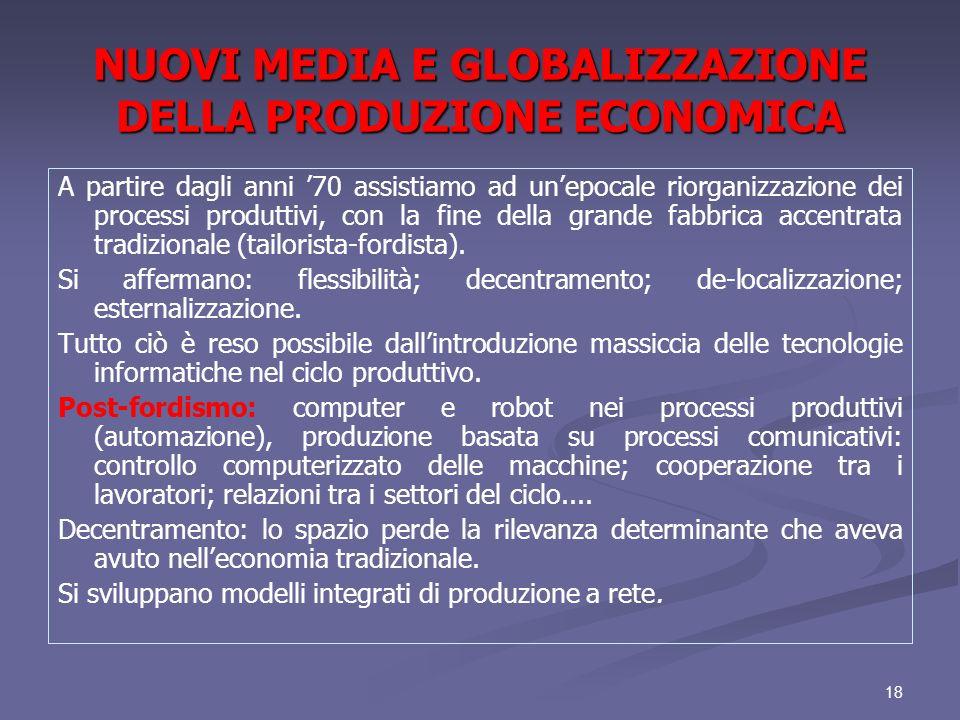 18 NUOVI MEDIA E GLOBALIZZAZIONE DELLA PRODUZIONE ECONOMICA A partire dagli anni 70 assistiamo ad unepocale riorganizzazione dei processi produttivi,