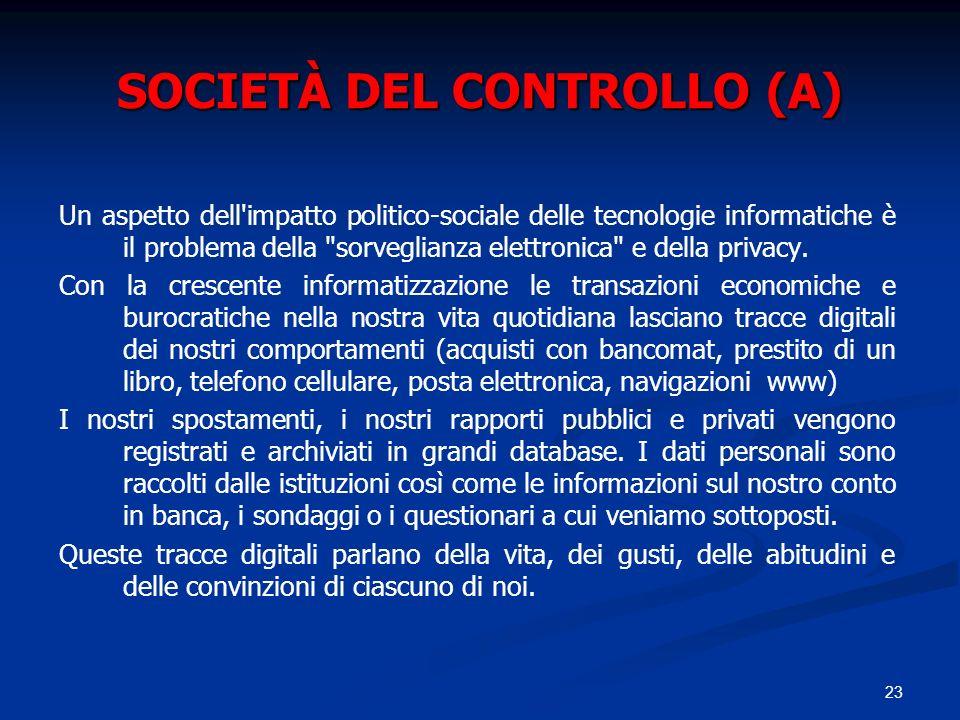 23 SOCIETÀ DEL CONTROLLO (A) Un aspetto dell'impatto politico sociale delle tecnologie informatiche è il problema della