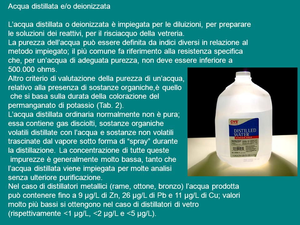 Acqua distillata e/o deionizzata Lacqua distillata o deionizzata è impiegata per le diluizioni, per preparare le soluzioni dei reattivi, per il risciacquo della vetreria.