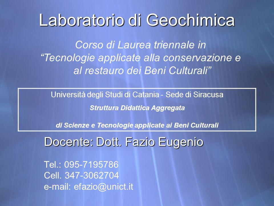 Laboratorio di Geochimica Docente: Dott. Fazio Eugenio Tel.: 095-7195786 Cell. 347-3062704 e-mail: efazio@unict.it Docente: Dott. Fazio Eugenio Tel.: