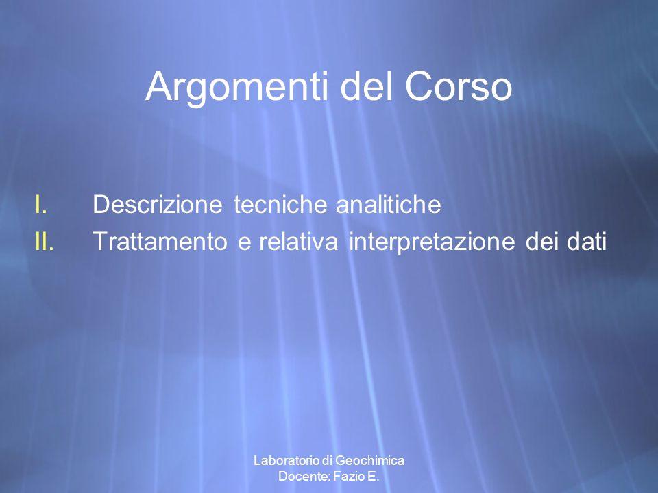 Laboratorio di Geochimica Docente: Fazio E. Argomenti del Corso I.Descrizione tecniche analitiche II.Trattamento e relativa interpretazione dei dati I