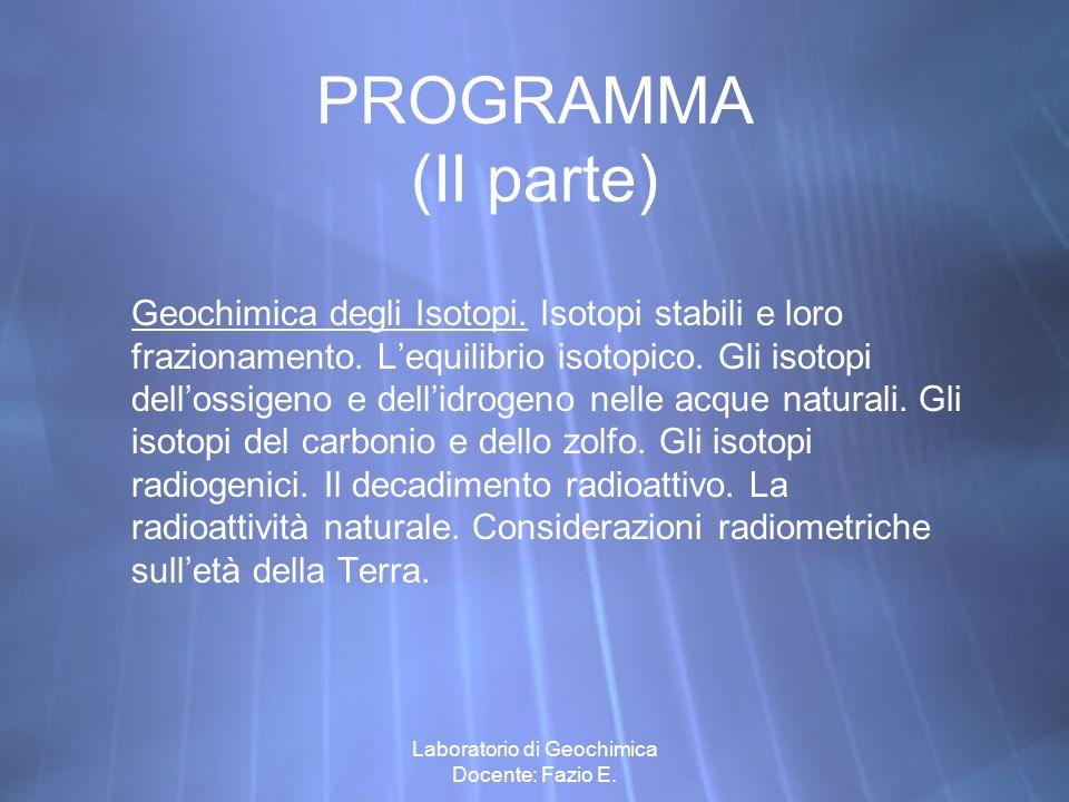 Laboratorio di Geochimica Docente: Fazio E. PROGRAMMA (II parte) Geochimica degli Isotopi. Isotopi stabili e loro frazionamento. Lequilibrio isotopico