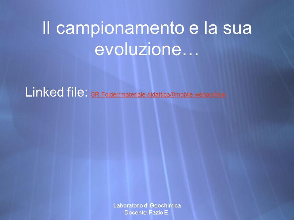 Laboratorio di Geochimica Docente: Fazio E. Il campionamento e la sua evoluzione… Linked file: SR Folder/materiale didattica/0mobile.webarchive SR Fol