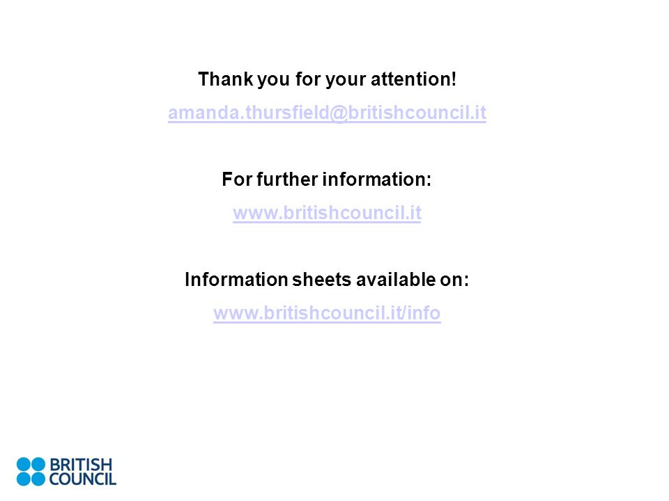 Thank you for your attention! amanda.thursfield@britishcouncil.it For further information: www.britishcouncil.it Information sheets available on: www.