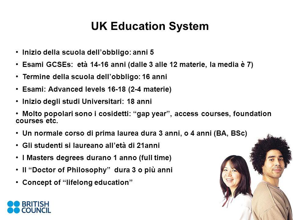 UK Education System Inizio della scuola dellobbligo: anni 5 Esami GCSEs: età 14-16 anni (dalle 3 alle 12 materie, la media è 7) Termine della scuola d