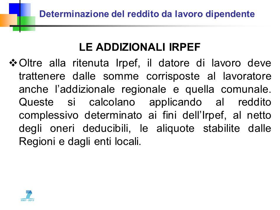 Determinazione del reddito da lavoro dipendente LE ADDIZIONALI IRPEF Oltre alla ritenuta Irpef, il datore di lavoro deve trattenere dalle somme corris