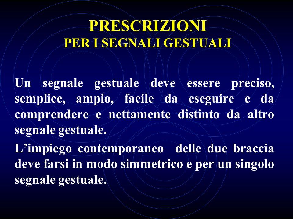 PRESCRIZIONI PER I SEGNALI GESTUALI Un segnale gestuale deve essere preciso, semplice, ampio, facile da eseguire e da comprendere e nettamente distinto da altro segnale gestuale.