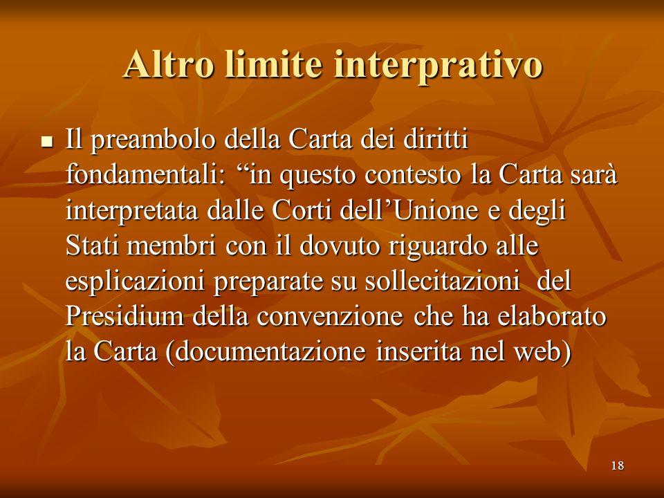 18 Altro limite interprativo Il preambolo della Carta dei diritti fondamentali: in questo contesto la Carta sarà interpretata dalle Corti dellUnione e