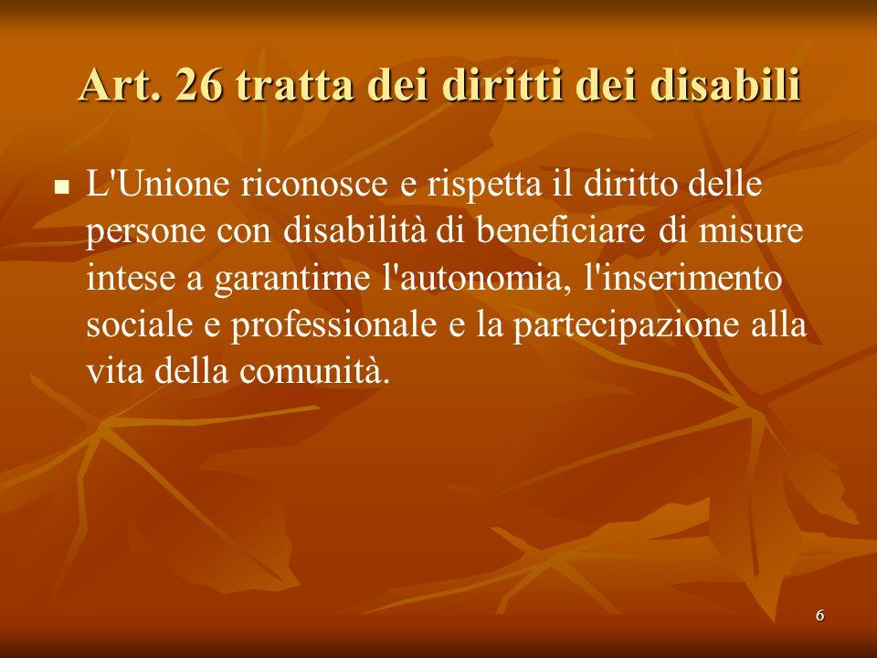 6 Art. 26 tratta dei diritti dei disabili L'Unione riconosce e rispetta il diritto delle persone con disabilità di beneficiare di misure intese a gara