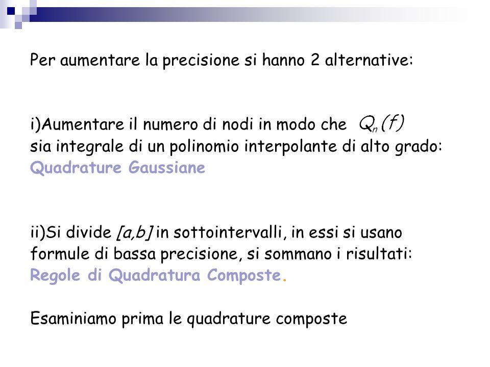 Per aumentare la precisione si hanno 2 alternative: i)Aumentare il numero di nodi in modo che sia integrale di un polinomio interpolante di alto grado