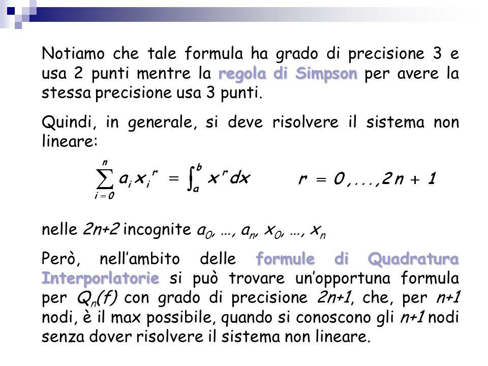 regola di Simpson Notiamo che tale formula ha grado di precisione 3 e usa 2 punti mentre la regola di Simpson per avere la stessa precisione usa 3 pun