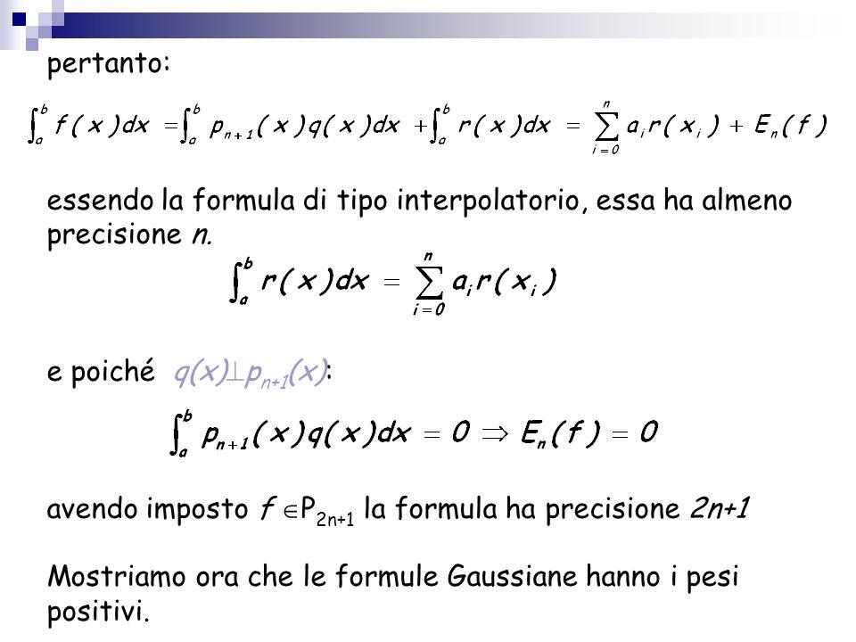 pertanto: essendo la formula di tipo interpolatorio, essa ha almeno precisione n. e poiché q(x) p n+1 (x): avendo imposto f P 2n+1 la formula ha preci