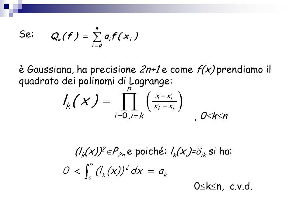 Se: è Gaussiana, ha precisione 2n+1 e come f(x) prendiamo il quadrato dei polinomi di Lagrange:, 0 k n (l k (x)) 2 P 2n e poiché: l k (x i )= ik si ha