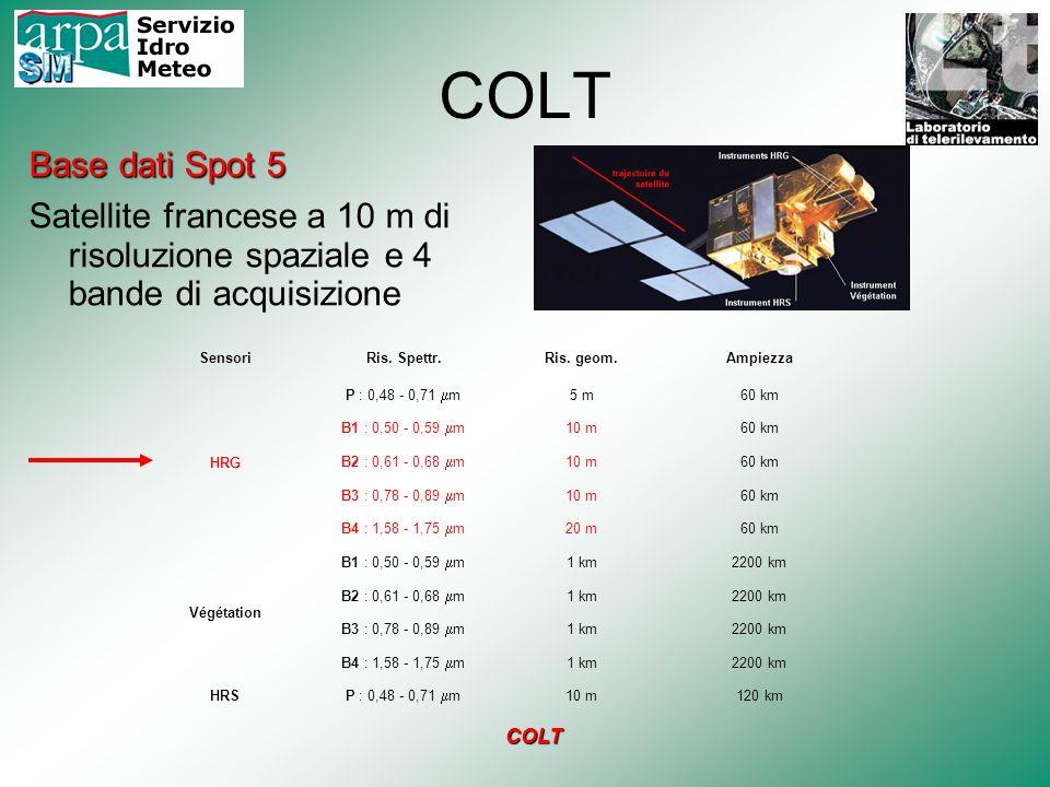 COLT Base dati Spot 5 Satellite francese a 10 m di risoluzione spaziale e 4 bande di acquisizione Sensori Ris. Spettr. Ris. geom.Ampiezza HRG P : 0,48