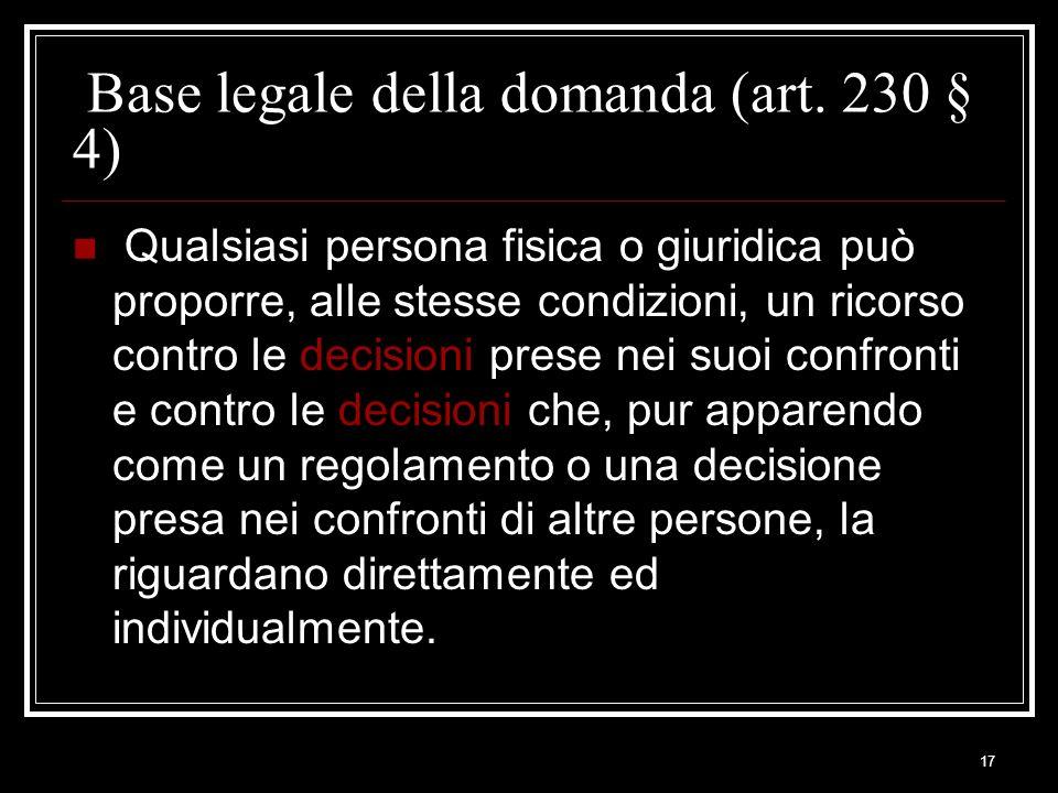 17 Base legale della domanda (art. 230 § 4) Qualsiasi persona fisica o giuridica può proporre, alle stesse condizioni, un ricorso contro le decisioni