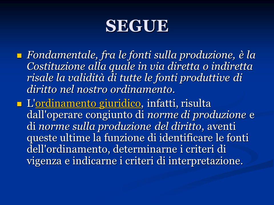 SEGUE Fondamentale, fra le fonti sulla produzione, è la Costituzione alla quale in via diretta o indiretta risale la validità di tutte le fonti produt