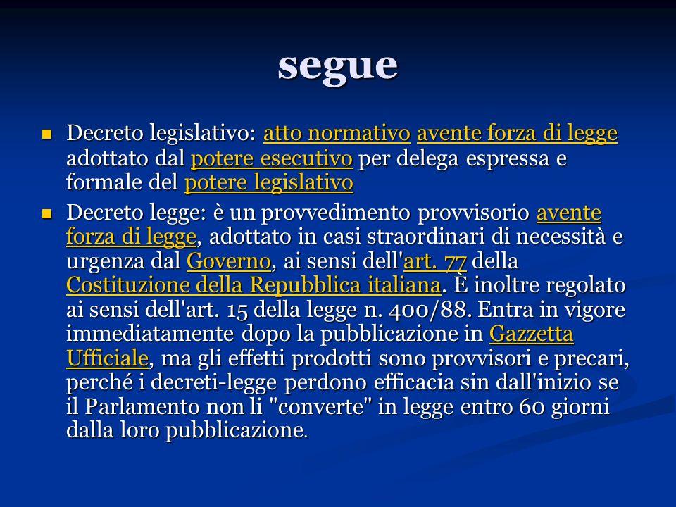 segue Decreto legislativo: atto normativo avente forza di legge adottato dal potere esecutivo per delega espressa e formale del potere legislativo Dec
