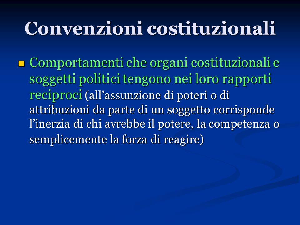 Convenzioni costituzionali Comportamenti che organi costituzionali e soggetti politici tengono nei loro rapporti reciproci (allassunzione di poteri o