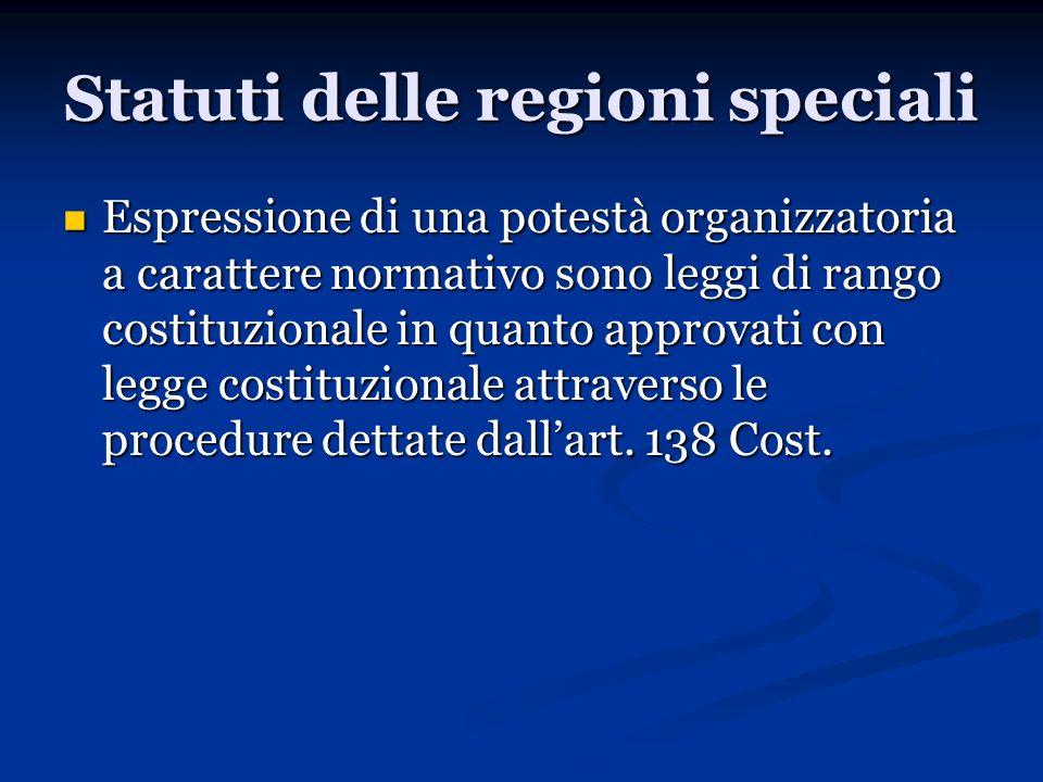 Statuti delle regioni speciali Espressione di una potestà organizzatoria a carattere normativo sono leggi di rango costituzionale in quanto approvati