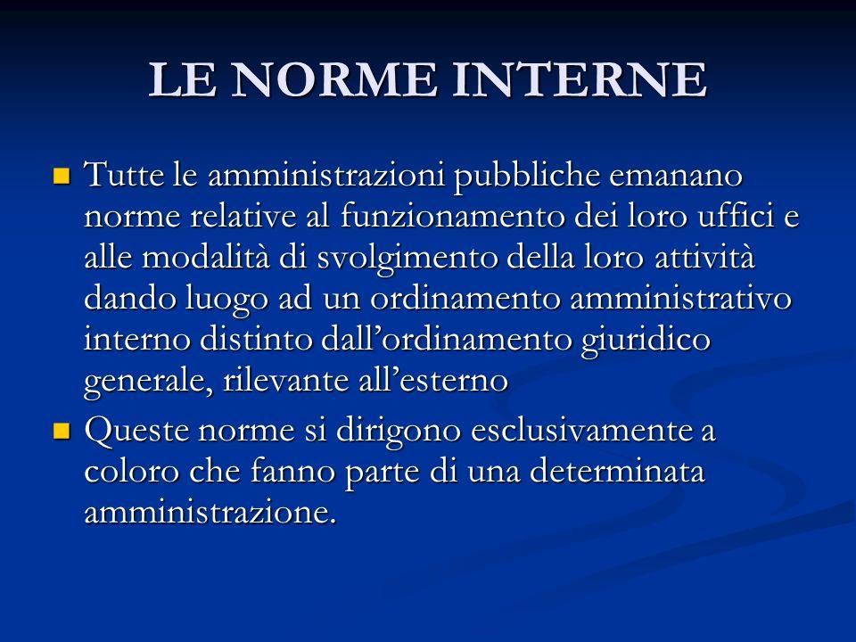 LE NORME INTERNE Tutte le amministrazioni pubbliche emanano norme relative al funzionamento dei loro uffici e alle modalità di svolgimento della loro