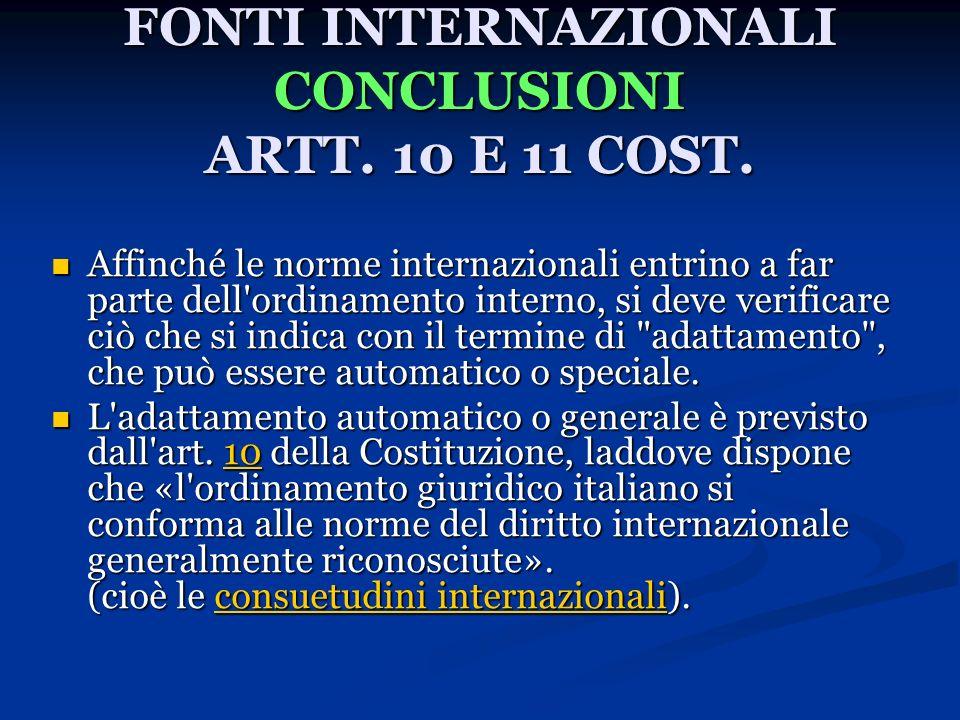 FONTI INTERNAZIONALI CONCLUSIONI ARTT. 10 E 11 COST. Affinché le norme internazionali entrino a far parte dell'ordinamento interno, si deve verificare