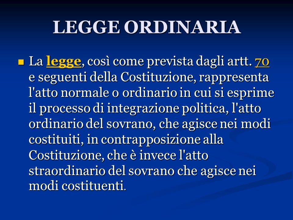 LEGGE ORDINARIA La legge, così come prevista dagli artt. 70 e seguenti della Costituzione, rappresenta l'atto normale o ordinario in cui si esprime il