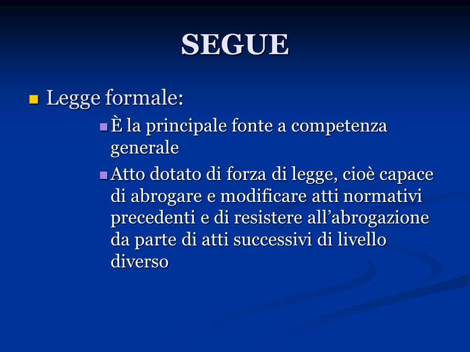 SEGUE Legge formale: Legge formale: È la principale fonte a competenza generale È la principale fonte a competenza generale Atto dotato di forza di le