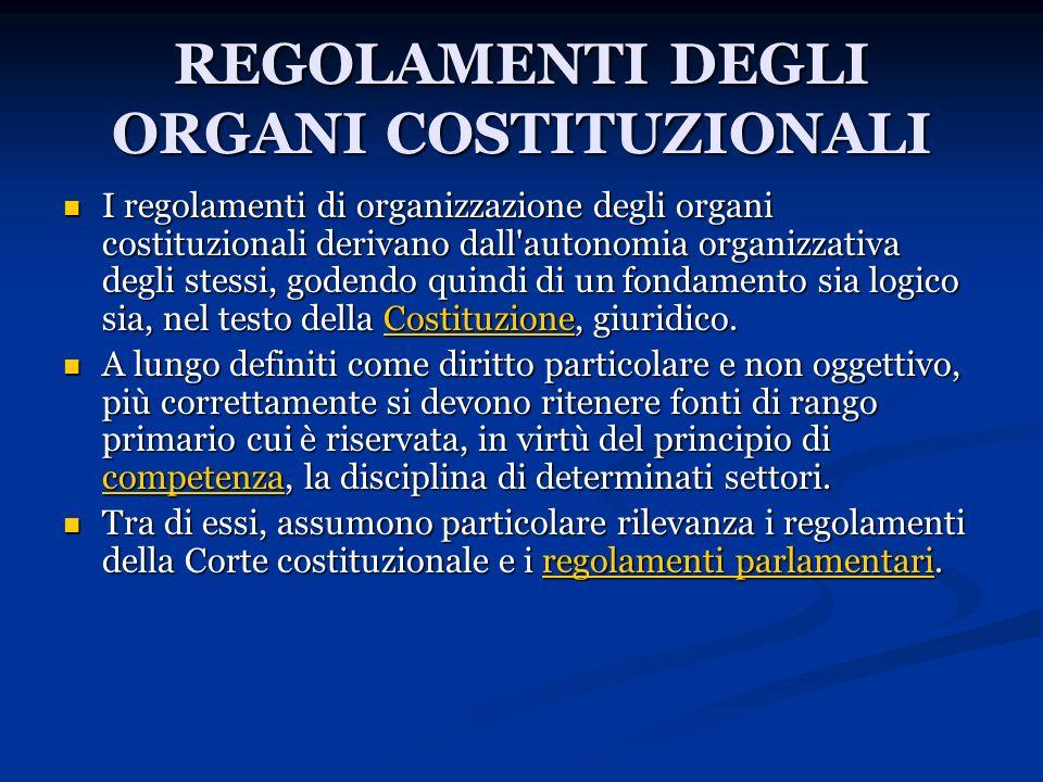 REGOLAMENTI DEGLI ORGANI COSTITUZIONALI I regolamenti di organizzazione degli organi costituzionali derivano dall'autonomia organizzativa degli stessi