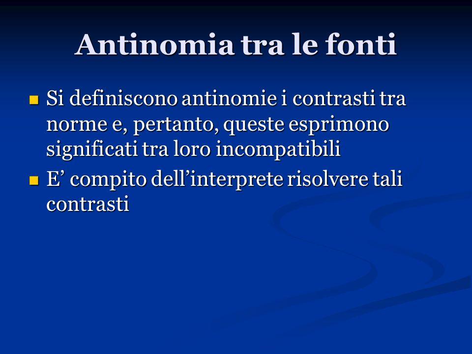 Antinomia tra le fonti Si definiscono antinomie i contrasti tra norme e, pertanto, queste esprimono significati tra loro incompatibili Si definiscono