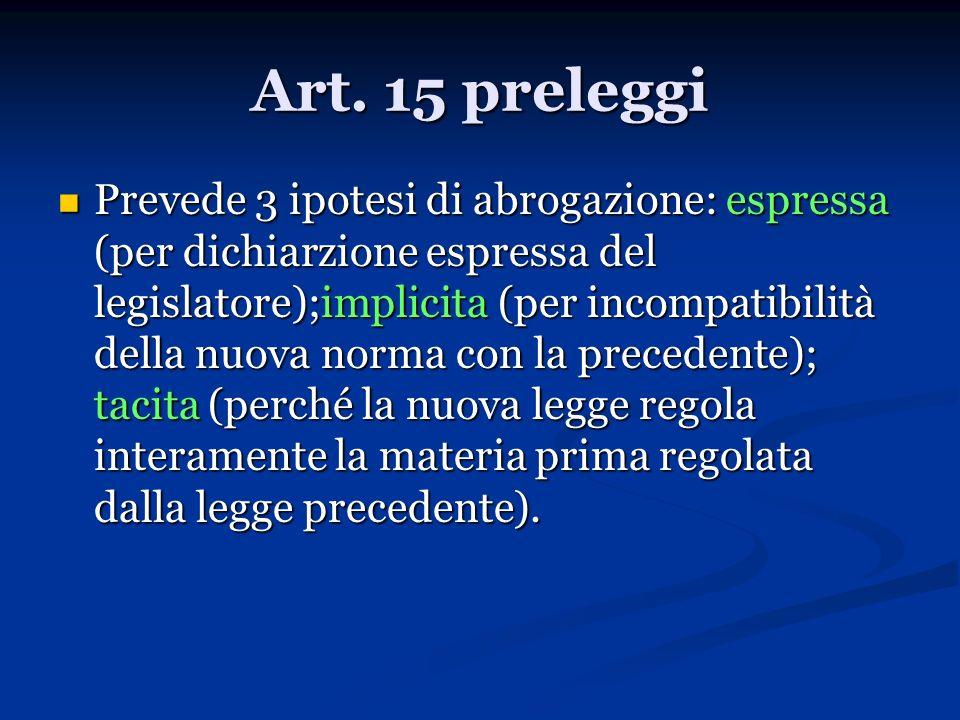 Art. 15 preleggi Prevede 3 ipotesi di abrogazione: espressa (per dichiarzione espressa del legislatore);implicita (per incompatibilità della nuova nor