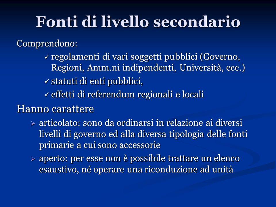 Fonti di livello secondario Comprendono: regolamenti di vari soggetti pubblici (Governo, Regioni, Amm.ni indipendenti, Università, ecc.) regolamenti d