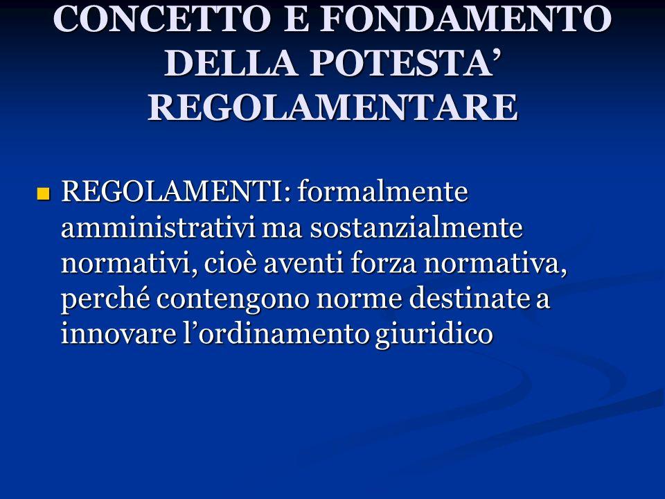 CONCETTO E FONDAMENTO DELLA POTESTA REGOLAMENTARE REGOLAMENTI: formalmente amministrativi ma sostanzialmente normativi, cioè aventi forza normativa, p