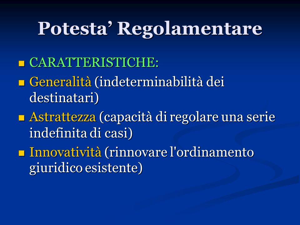 Potesta Regolamentare CARATTERISTICHE: CARATTERISTICHE: Generalità (indeterminabilità dei destinatari) Generalità (indeterminabilità dei destinatari)