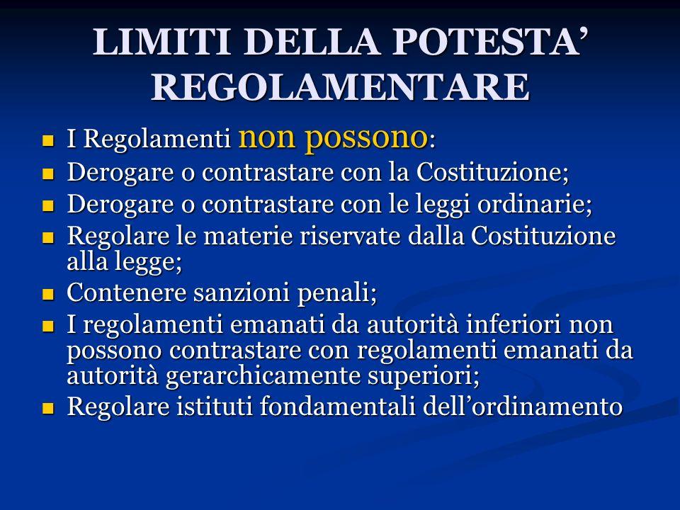 LIMITI DELLA POTESTA REGOLAMENTARE I Regolamenti non possono : I Regolamenti non possono : Derogare o contrastare con la Costituzione; Derogare o cont