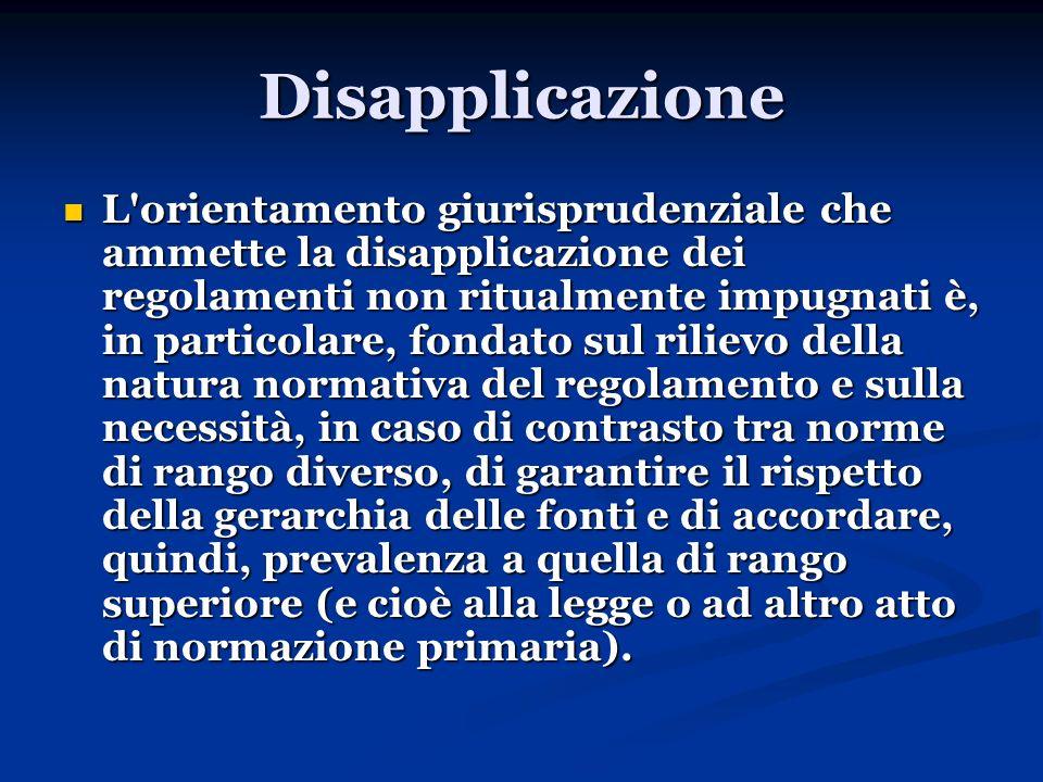 Disapplicazione L'orientamento giurisprudenziale che ammette la disapplicazione dei regolamenti non ritualmente impugnati è, in particolare, fondato s