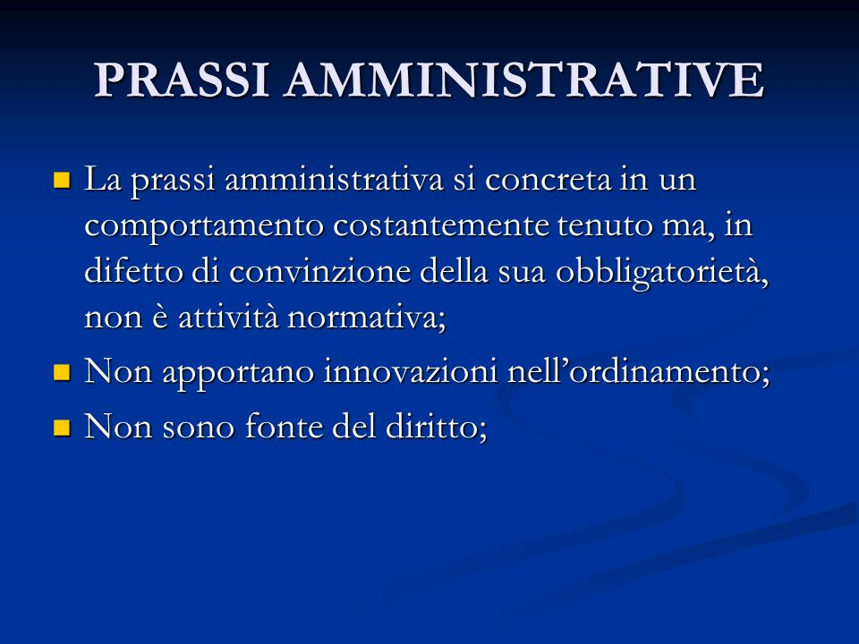 PRASSI AMMINISTRATIVE La prassi amministrativa si concreta in un comportamento costantemente tenuto ma, in difetto di convinzione della sua obbligator