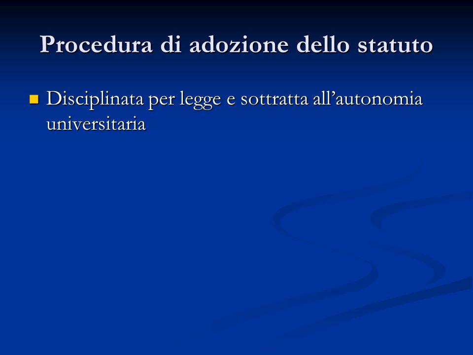 Procedura di adozione dello statuto Disciplinata per legge e sottratta allautonomia universitaria Disciplinata per legge e sottratta allautonomia univ