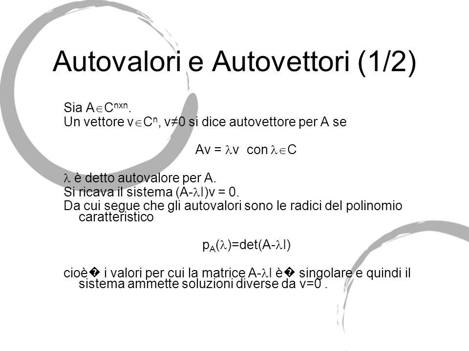 Autovalori e Autovettori (1/2) Sia A C nxn. Un vettore v C n, v0 si dice autovettore per A se Av = v con C è detto autovalore per A. Si ricava il sist