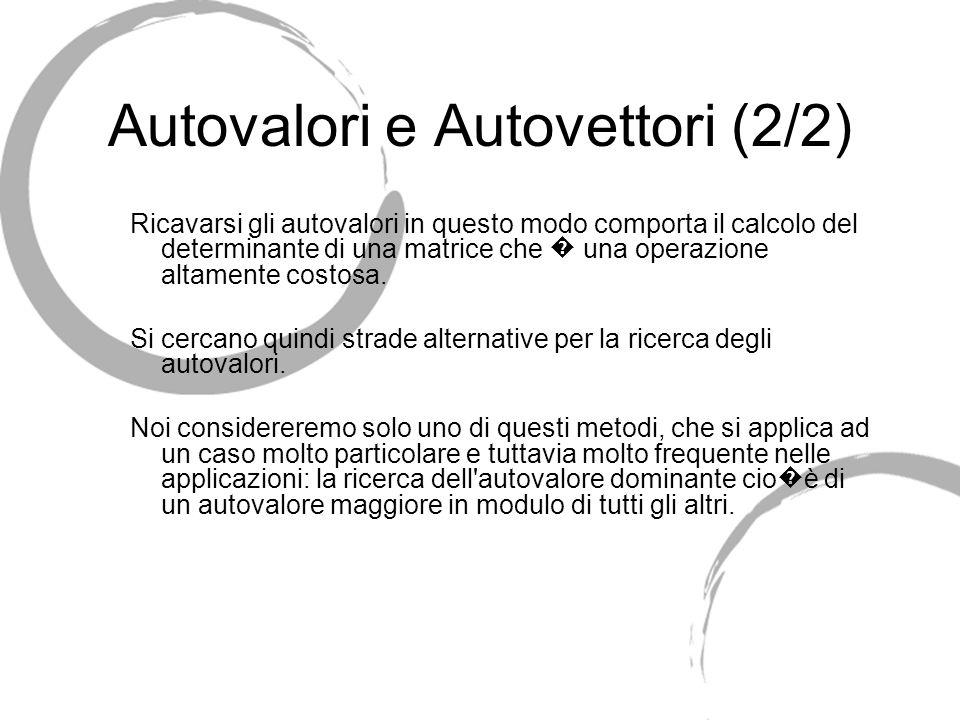 Autovalori e Autovettori (2/2) Ricavarsi gli autovalori in questo modo comporta il calcolo del determinante di una matrice che una operazione altament