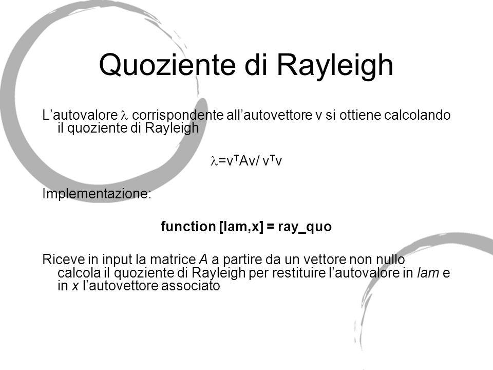 Quoziente di Rayleigh Lautovalore corrispondente allautovettore v si ottiene calcolando il quoziente di Rayleigh =v T Av/ v T v Implementazione: funct