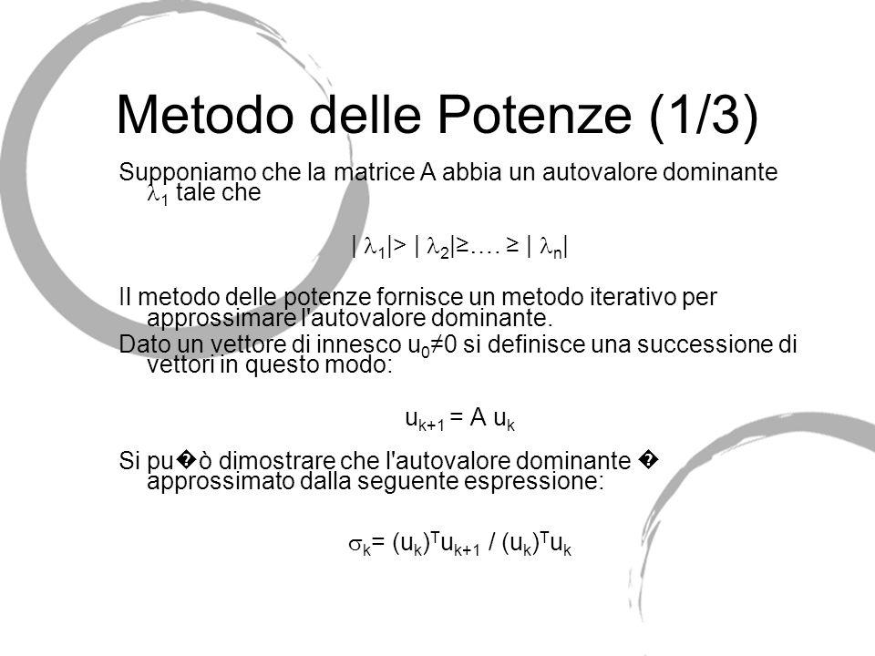 Metodo delle Potenze (1/3) Supponiamo che la matrice A abbia un autovalore dominante 1 tale che | 1 |> | 2 |…. | n | Il metodo delle potenze fornisce