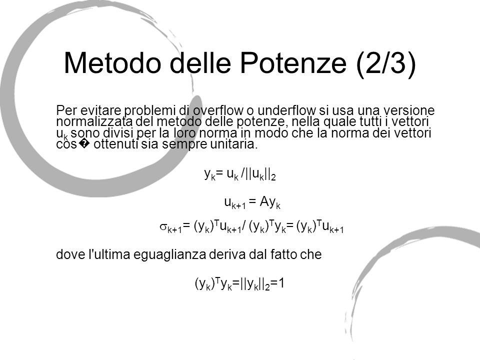 Metodo delle Potenze (2/3) Per evitare problemi di overflow o underflow si usa una versione normalizzata del metodo delle potenze, nella quale tutti i