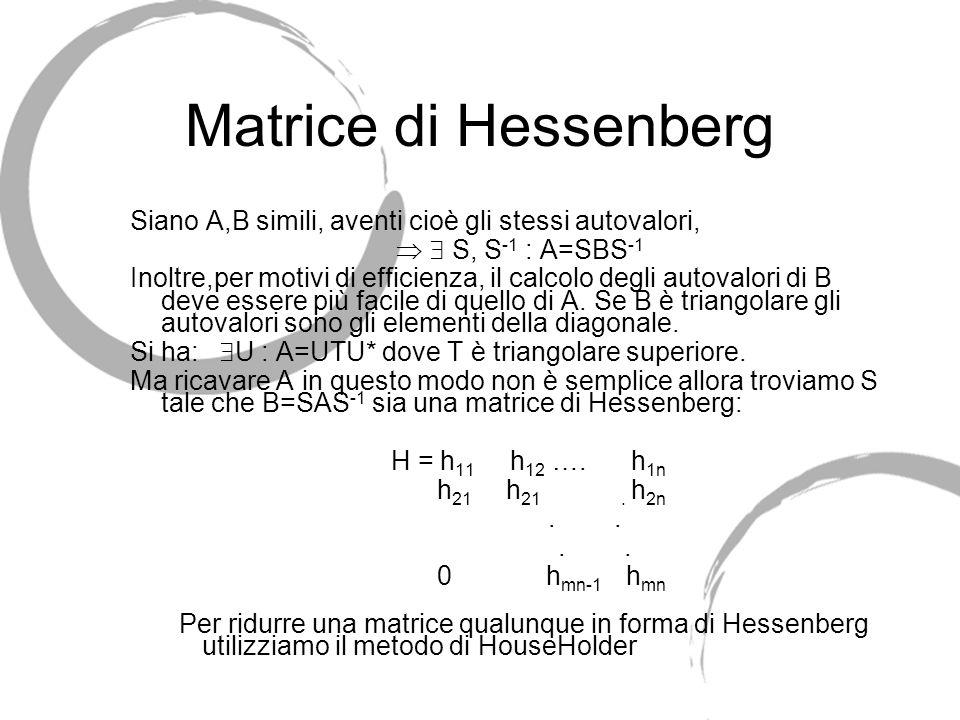 Matrice di Hessenberg Siano A,B simili, aventi cioè gli stessi autovalori, S, S -1 : A=SBS -1 Inoltre,per motivi di efficienza, il calcolo degli autov
