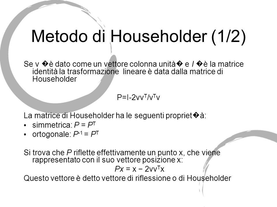 Metodo di Householder (1/2) Se v è dato come un vettore colonna unità e I è la matrice identità la trasformazione lineare è data dalla matrice di Hous