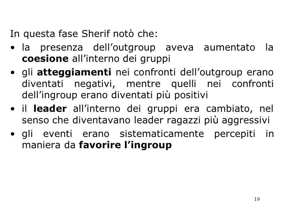19 In questa fase Sherif notò che: la presenza delloutgroup aveva aumentato la coesione allinterno dei gruppi gli atteggiamenti nei confronti delloutg
