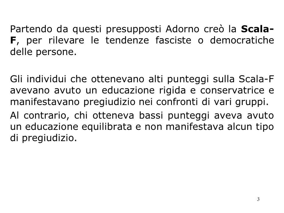 3 Partendo da questi presupposti Adorno creò la Scala- F, per rilevare le tendenze fasciste o democratiche delle persone. Gli individui che ottenevano