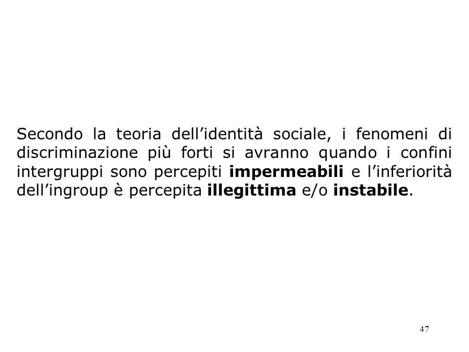 47 Secondo la teoria dellidentità sociale, i fenomeni di discriminazione più forti si avranno quando i confini intergruppi sono percepiti impermeabili