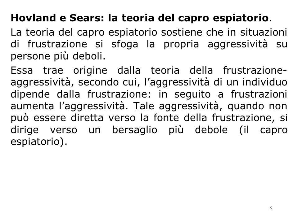 5 Hovland e Sears: la teoria del capro espiatorio. La teoria del capro espiatorio sostiene che in situazioni di frustrazione si sfoga la propria aggre