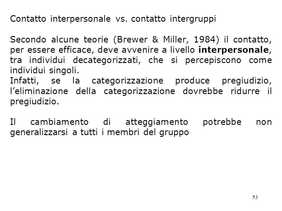 53 Contatto interpersonale vs. contatto intergruppi Secondo alcune teorie (Brewer & Miller, 1984) il contatto, per essere efficace, deve avvenire a li