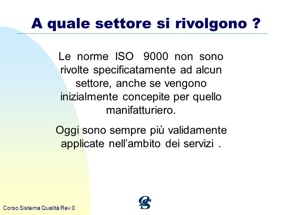 Corso Sistema Qualità Rev 0 A quale settore si rivolgono ? Le norme ISO 9000 non sono rivolte specificatamente ad alcun settore, anche se vengono iniz